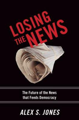 Losing the News: The Future of the News That Feeds Democracy 9780195181234