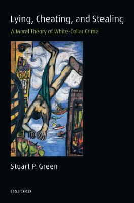 Lying, Cheating, and Stealing: A Moral Theory of White-Collar Crime 9780199268580