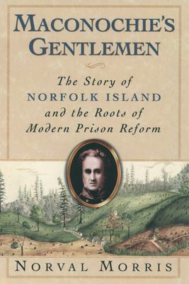 Maconochie's Gentlemen: The Story of Norfolk Island and the Roots of Modern Prison Reform 9780195169126