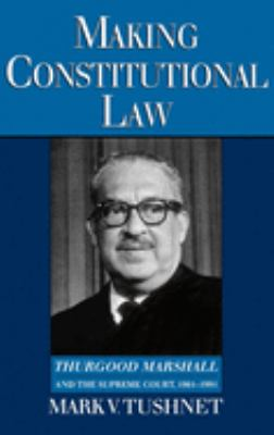 Making Constitutional Law: Thurgood Marshall and the Supreme Court, 1961-1991 9780195093148