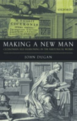 Making a New Man: Ciceronian Self-Fashioning in the Rhetorical Works