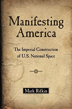 Manifesting America: The Imperial Construction of U.S. National Space 9780199958498