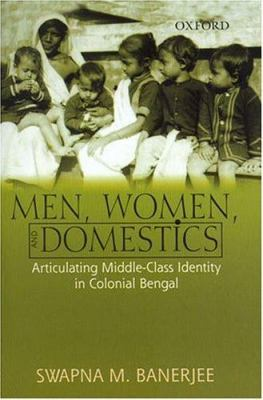 Men, Women, and Domestics: Articulating Middle-Class Identity in Colonial Bengal 9780195666137