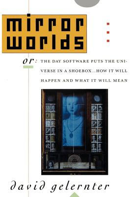 Mirror Worlds: Or the Day Software Puts the Universe in a Shoebox...How It Will Happen and What It Will Mean 9780195079067