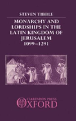 Monarchy and Lordships in the Latin Kingdom of Jerusalem 1099-1291