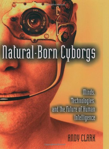 Natural-Born Cyborgs: Minds, Technologies, and the Future of Human Intelligence 9780195148664
