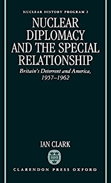 Nuclear Diplomacy and the Special Relationship: Britain's Deterrent and America, 1957-1962 9780198273707