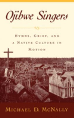 Ojibwe Singers: Hymns, Grief, and a Native Culture in Motion 9780195134643