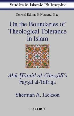 On the Boundaries of Theological Tolerance in Islam: Abu Hamid Al Ghazali's Faysal Al Tafriqa 9780195797916