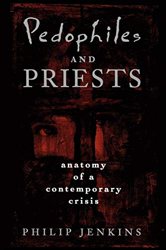 Pedophiles and Priests: Anatomy of a Contemporary Crisis 9780195145977