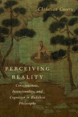 Perceiving Reality: Consciousness, Intentionality, and Cognition in Buddhist Philosophy 9780199843381