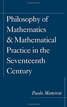 Philosophy of Mathematics and Mathematical Practice in the Seventeenth Century 9780195084634