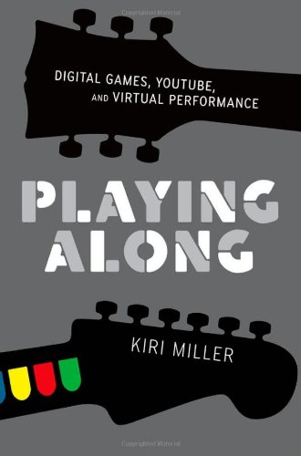 Playing Along: Music, Video Games, and Networked Amateurs 9780199753468