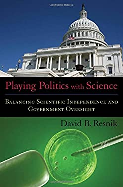 Playing Politics with Science: Balancing Scientific Independence and Government Oversight 9780195375893