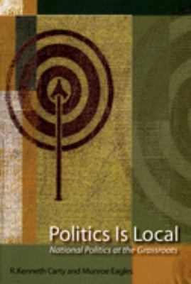 Politics Is Local: National Politics at the Grassroots 9780195418491