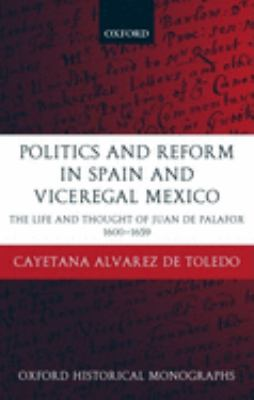 Politics and Reform in Spain and Viceregal Mexico: The Life and Thought of Juan de Palafox 1600-1659 9780199270286