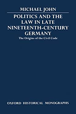 Politics and the Law in Late Nineteenth-Century Germany: The Origins of the Civil Code 9780198227489