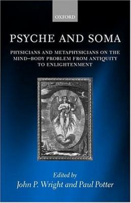 Psyche and Soma: Physicians and Metaphysicians on the Mind-Body Problem from Antiquity to Enlightenment 9780198238409