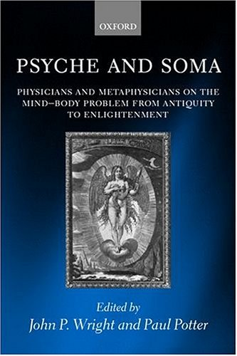 Psyche and Soma: Physicians and Metaphysicians on the Mind-Body Problem from Antiquity to Enlightenment 9780199256747