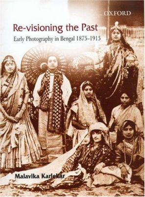 Re-Visioning the Past: Early Photography in Bengal 1875-1915 9780195671551