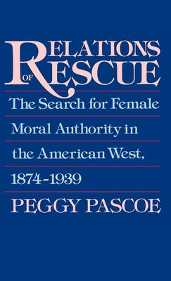 Relations of Rescue: The Search for Female Moral Authority in the American West, 1874-1939 9780195060089