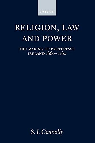 Religion, Law, and Power: The Making of Protestant Ireland 1660-1760 9780198205876