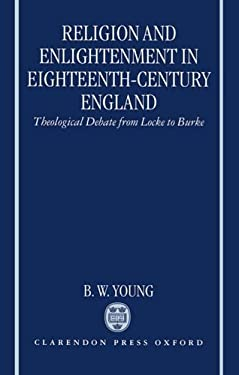 Religion and Enlightenment in Eighteenth-Century England: Theological Debate from Locke to Burke 9780198269427