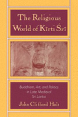 The Religious World of K=irti 'Sr=i: Buddhism, Art, and Politics of Late Medieval Sri Lanka 9780195107579