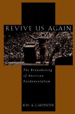 Revive Us Again: The Reawakening of American Fundamentalism 9780195057904