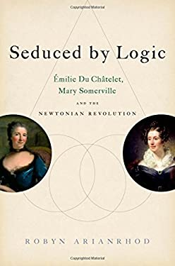Seduced by Logic: Milie Du Ch Telet, Mary Somerville and the Newtonian Revolution 9780199931613