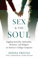 Sex and the Soul: Juggling Sexuality, Spirituality, Romance, and Religion on America's College Campuses 9780195311655