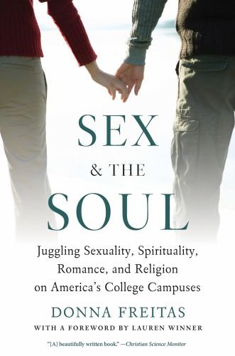 Sex and the Soul: Juggling Sexuality, Spirituality, Romance, and Religion on America's College Campuses 9780199747610