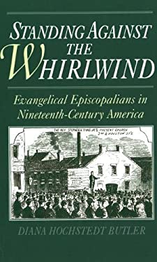 Standing Against the Whirlwind: Evangelical Episcopalians in Nineteenth-Century America 9780195085426