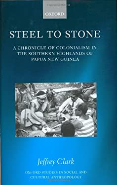 Steel to Stone: A Chronicle of Colonialism in the Southern Highlands of Papua New Guinea 9780198233770