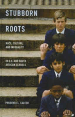 Stubborn Roots: Race, Culture, and Inequality in U.S. and South African Schools 9780199899630