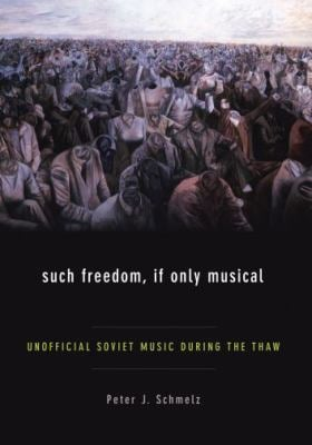 Such Freedom, If Only Musical: Unofficial Soviet Music During the Thaw 9780195341935