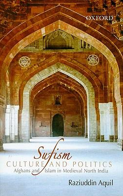 Sufism, Culture, and Politics: Afghans and Islam in Medieval North India 9780195685121