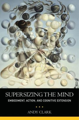 Supersizing the Mind: Embodiment, Action, and Cognitive Extension 9780195333213