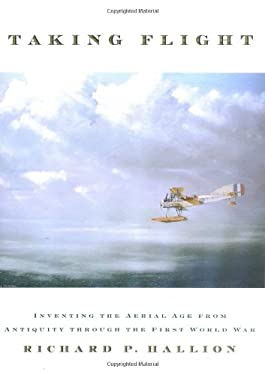 Taking Flight: Inventing the Aerial Age from Antiquity Through the First World War 9780195160352