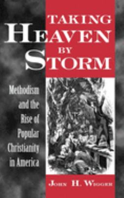 Taking Heaven by Storm: Methodism and the Rise of Popular Christianity in America 9780195104523