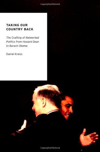 Taking Our Country Back: The Crafting of Networked Politics from Howard Dean to Barack Obama 9780199936786