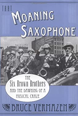 That Moaning Saxophone: The Six Brown Brothers and the Dawning of a Musical Craze 9780195165920