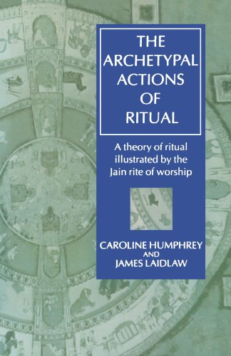 The Archetypal Actions of Ritual: A Theory of Ritual Illustrated by the Jain Rite of Worship 9780198279471
