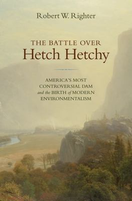 The Battle Over Hetch Hetchy: America's Most Controversial Dam and the Birth of Modern Environmentalism 9780195149470