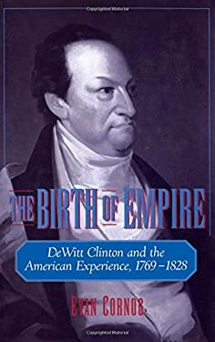 The Birth of Empire: DeWitt Clinton and the American Experience, 1769-1828 9780195119497