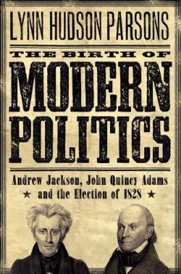 The Birth of Modern Politics: Andrew Jackson, John Quincy Adams, and the Election of 1828 9780195312874