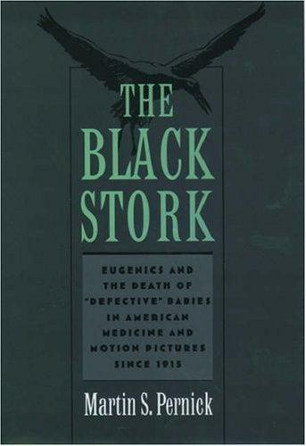 The Black Stork: Eugenics and the Death of Defective Babies in American Medicine and Motion Pictures Since 1915 9780195135398