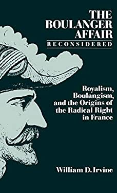 The Boulanger Affair Reconsidered: Royalism, Boulangism, and the Origins of the Radical Right in France 9780195053340