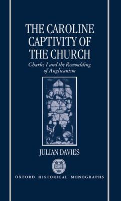 The Caroline Captivity of the Church: Charles I and the Remoulding of Anglicanism 1625-1641 9780198203117