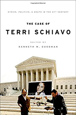 The Case of Terri Schiavo: Ethics, Politics, and Death in the 21st Century 9780195399080